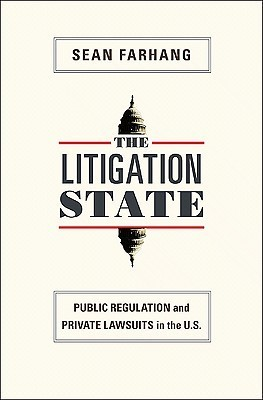 The Litigation State: Public Regulation and Private Lawsuits in the United States  by  Sean Farhang