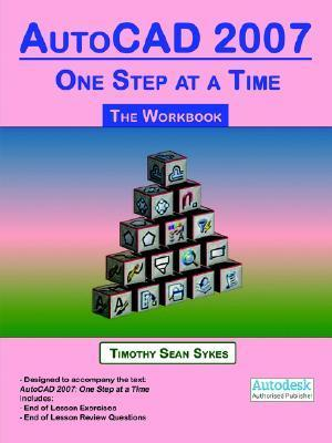 AutoCAD 2007: One Step at a Time - The Workbook  by  Timothy Sean Sykes