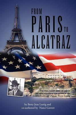 From Paris to Alcatraz: The True, Untold Story of One of the Most Notorious Con-Artists of the Twentieth Century - Count Victor Lustig  by  Betty Jean Lustig