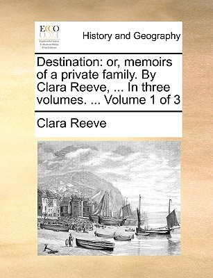 Destination: Or, Memoirs of a Private Family.  by  Clara Reeve, ... in Three Volumes. ... Volume 1 of 3 by Clara Reeve