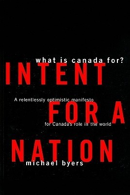 Intent For A Nation: What is Canada For: A Relentlessly Optimistic Manifesto for Canadas Role in the World  by  Michael Byers