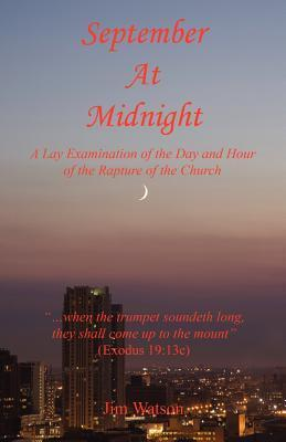 September at Midnight - A Lay Examination of the Day and Hour of the Rapture of the Church Jim Watson