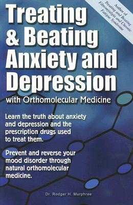 Treating and Beating Anxiety and Depression: With Orthomolecular Medicine  by  Rodger H. Murphree