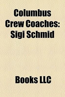 Columbus Crew Coaches: Sigi Schmid  by  Books LLC