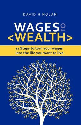 Wages to Wealth: 11 Steps to Turn Your Wages Into the Life You Want to Live MR David H. Nolan