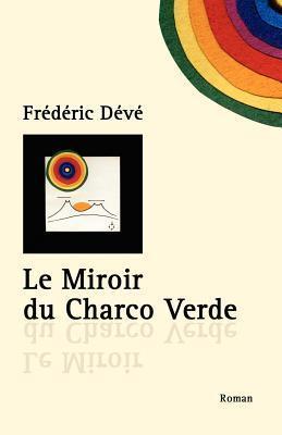 Le Miroir Du Charco Verde: Nouvelle Edition  by  Frédéric Dévé