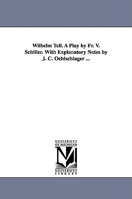 Wilhelm Tell. a Play  by  Fr. V. Schiller. with Explanatory Notes by J. C. Oehlschlager ... by Friedrich Schiller
