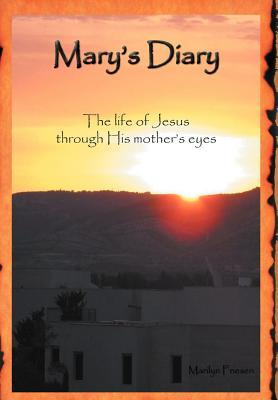 Marys Diary: The Life of Jesus Through His Mothers Eyes Marilyn Friesen
