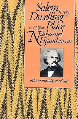 Salem Is My Dwelling Place: Life of Nathaniel Hawthorne Edwin Haviland Miller