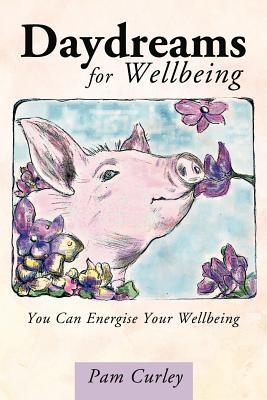 Daydreams for Wellbeing: You Can Energise Your Wellbeing  by  Pam Curley