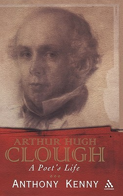 Arthur Hugh Clough: A Poets Life  by  Anthony Kenny