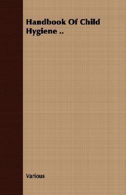 Handbook of Child Hygiene .. Various