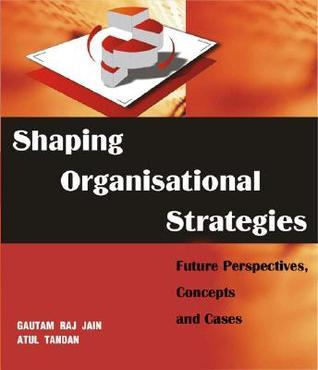 Shaping Organisational Strategies: Future Perspectives, Concepts and Cases Gautam Raj Jain