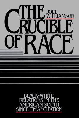 The Crucible of Race: Black-White Relations in the American South Since Emancipation Joel Williamson