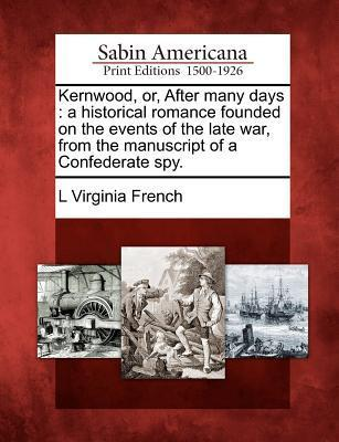 Kernwood, Or, After Many Days: A Historical Romance Founded on the Events of the Late War, from the Manuscript of a Confederate Spy.  by  L. Virginia French
