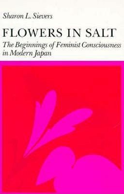 Flowers in Salt: The Beginnings of Feminist Consciousness in Modern Japan  by  Sharon Sievers