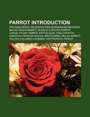 Parrot Introduction: Trichoglossus, Recessive Pied Budgerigar Mutation, Broad-Tailed Parrot, Lorius, Pygmy Parrot, Psittaculini, Chalcopsit  by  Books LLC