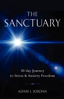 The Sanctuary: 30-Day Journey to Stress & Anxiety Freedom (Includes Digital Soundtrack with Over 3 Hours of Guided Healing Exercises) Adam J. Jordan