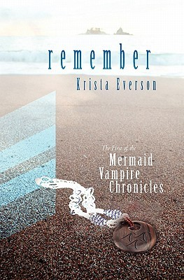 Remember: The First of the Mermaid Vampire Chronicles Krista Everson