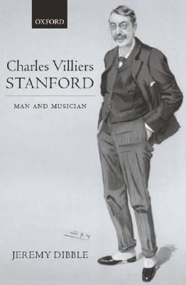 Charles Villiers Stanford: Man and Musician  by  Jeremy Dibble