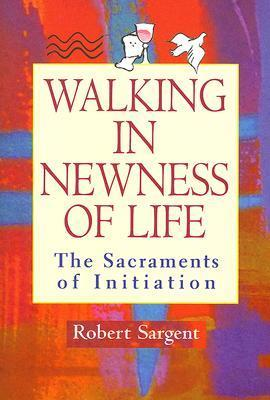 Walking in Newness of Life: The Sacraments of Initiation  by  Robert Sargent