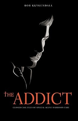 The Addict: Closed Case Files of Special Agent Maddison Cade Bob Kuykendall