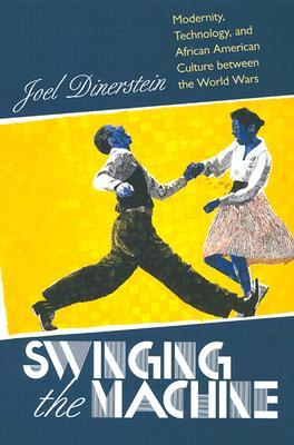 Swinging the Machine: Modernity, Technology, and African American Culture Between the World Wars  by  Joel Dinerstein