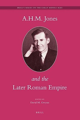 A.H.M. Jones and the Later Roman Empire (Brills Series on the Early Middle Ages) (Brills Series on the Early Middle Ages) David M. Gwynn