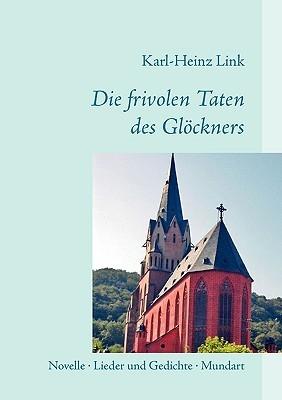 Die frivolen Taten des Glöckners: Novelle - Lieder und Gedichte - Mundart Karl-Heinz Link
