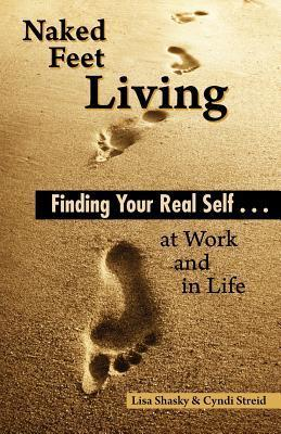 Naked Feet Living: Finding Your Real Self at Work and in Life  by  Cyndi Streid