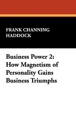 Business Power 2: How Magnetism of Personality Gains Business Triumphs  by  Frank Channing Haddock