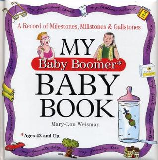 My Baby Boomer Baby Book: A Record of Milestones, Millstones & Gallstones Mary-Lou Weisman