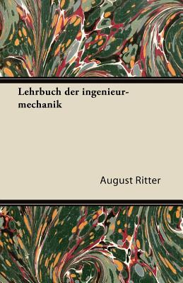 Lehrbuch Der Ingenieur-Mechanik  by  August Ritter