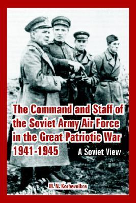 The Command and Staff of the Soviet Army Air Force in the Great Patriotic War 1941-1945: A Soviet View M. N. Kozhevnikov
