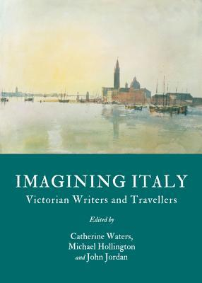 Imagining Italy: Victorian Writers and Travellers Catherine Waters