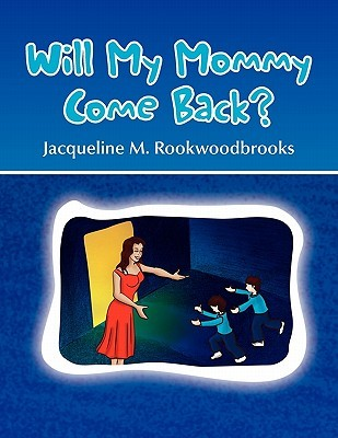Will My Mommy Come Back? Jacqueline M. Rookwoodbrooks