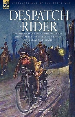 Despatch Rider: The Experiences Of A British Army Motorcycle Despatch Rider During The Opening Battles Of The Great War In Europe W.H.L. Watson