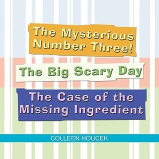 The Mysterious Number Three! the Big Scary Day the Case of the Missing Ingredient  by  Colleen Houcek