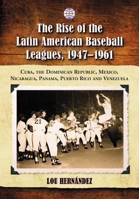 The Rise of the Latin American Baseball Leagues, 1947-1961: Cuba, the Dominican Republic, Mexico, Nicaragua, Panama, Puerto Rico and Venezuela Lou Hernández
