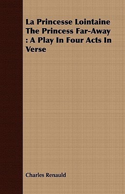 La Princesse Lointaine the Princess Far-Away: A Play in Four Acts in Verse  by  Charles Renauld