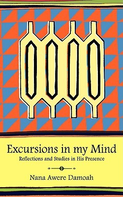 Excursions in My Mind: Reflections and Studies in His Presence Nana Awere Damoah