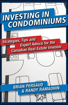 Investing in Condominiums: Strategies, Tips and Expert Advice for the Canadian Real Estate Investor  by  Brian Persaud