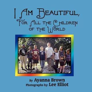 I Am Beautiful, for All the Children of the World  by  Ayanna Brown