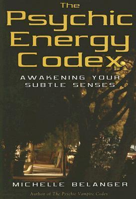 The Psychic Energy Codex: A Manual for Developing Your Subtle Senses Michelle Belanger