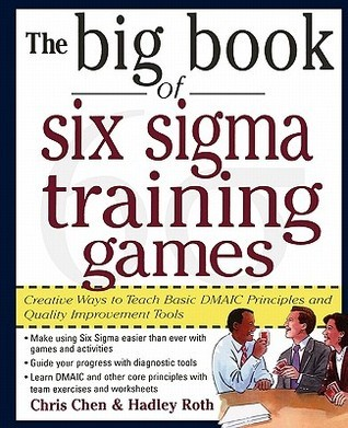 The Big Book of Six SIGMA Training Games: Proven Ways to Teach Basic Dmaic Principles and Quality Improvement Tools  by  Chris Chen