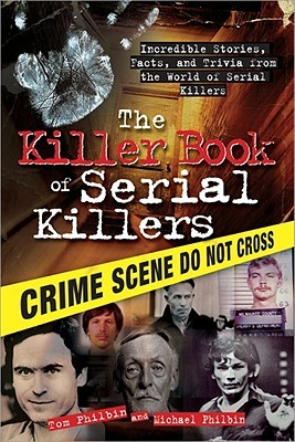 The Killer Book of True Crime: Incredible Stories, Facts and Trivia from the World of Murder and Mayhem Tom Philbin