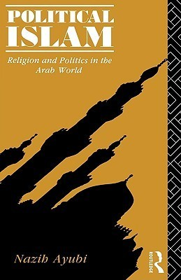 Political Islam: Religion and Politics in the Arab World  by  Nazih Ayubi