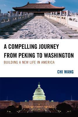 A Compelling Journey from Peking to Washington: Building a New Life in America  by  Chi Wang