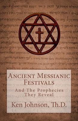 Ancient Messianic Festivals: And the Prophecies They Reveal  by  Ken Johnson