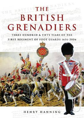 The British Grenadiers: Three Hundred & Fifty Years of the First Regiment of Foot Guards 1656-2006  by  Henry Hanning